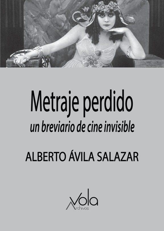 Metraje perdido. Un breviario de cine invisible, de Alberto Ávila Salazar (Archivos Vola, 2019)